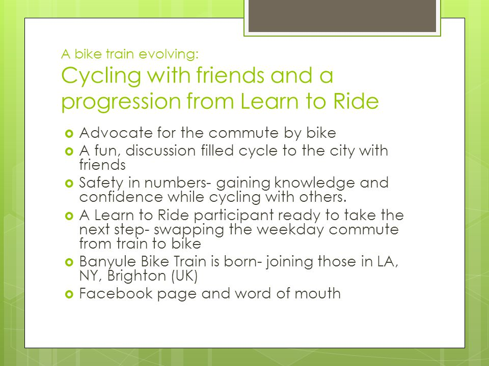 A bike train evolving: Cycling with friends and a progression from Learn to Ride  Advocate for the commute by bike  A fun, discussion filled cycle to the city with friends  Safety in numbers- gaining knowledge and confidence while cycling with others.