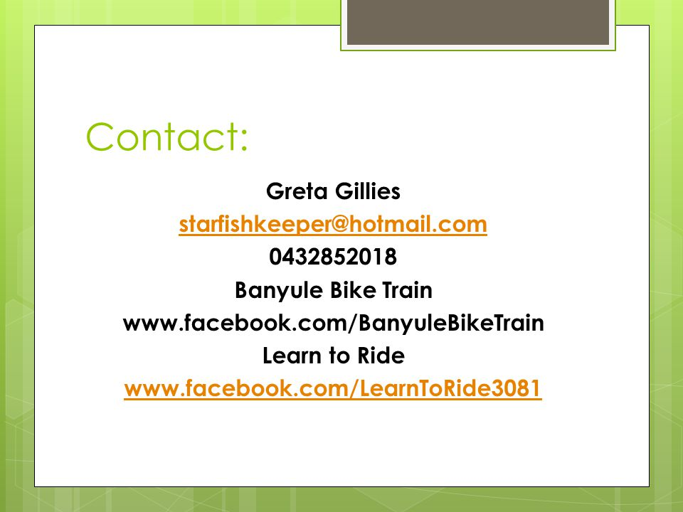Contact: Greta Gillies starfishkeeper@hotmail.com 0432852018 Banyule Bike Train www.facebook.com/BanyuleBikeTrain Learn to Ride www.facebook.com/LearnToRide3081