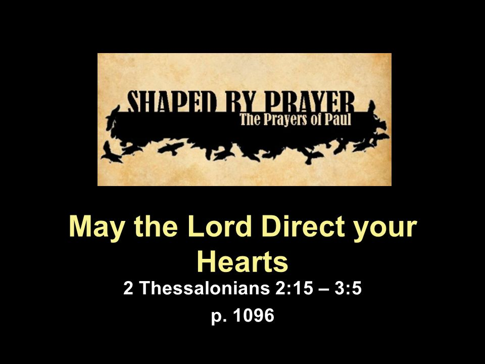 May the Lord Direct your Hearts 2 Thessalonians 2:15 – 3:5 p. 1096