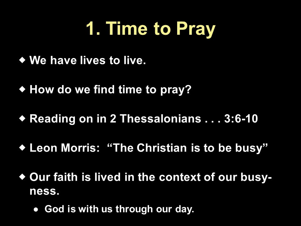 1. Time to Pray  We have lives to live.  How do we find time to pray.