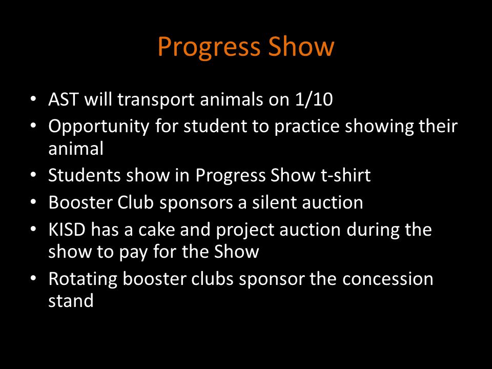 Progress Show AST will transport animals on 1/10 Opportunity for student to practice showing their animal Students show in Progress Show t-shirt Booster Club sponsors a silent auction KISD has a cake and project auction during the show to pay for the Show Rotating booster clubs sponsor the concession stand