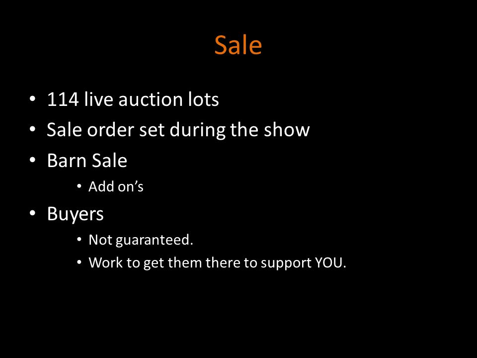 Sale 114 live auction lots Sale order set during the show Barn Sale Add on's Buyers Not guaranteed. Work to get them there to support YOU.