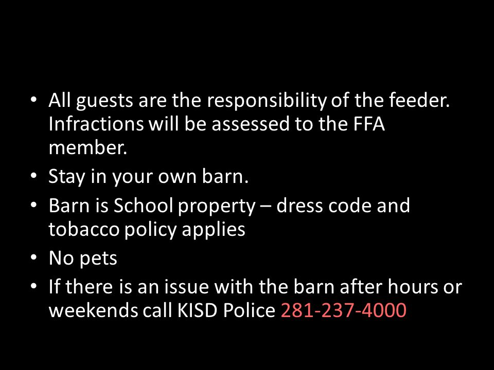 All guests are the responsibility of the feeder. Infractions will be assessed to the FFA member. Stay in your own barn. Barn is School property – dres