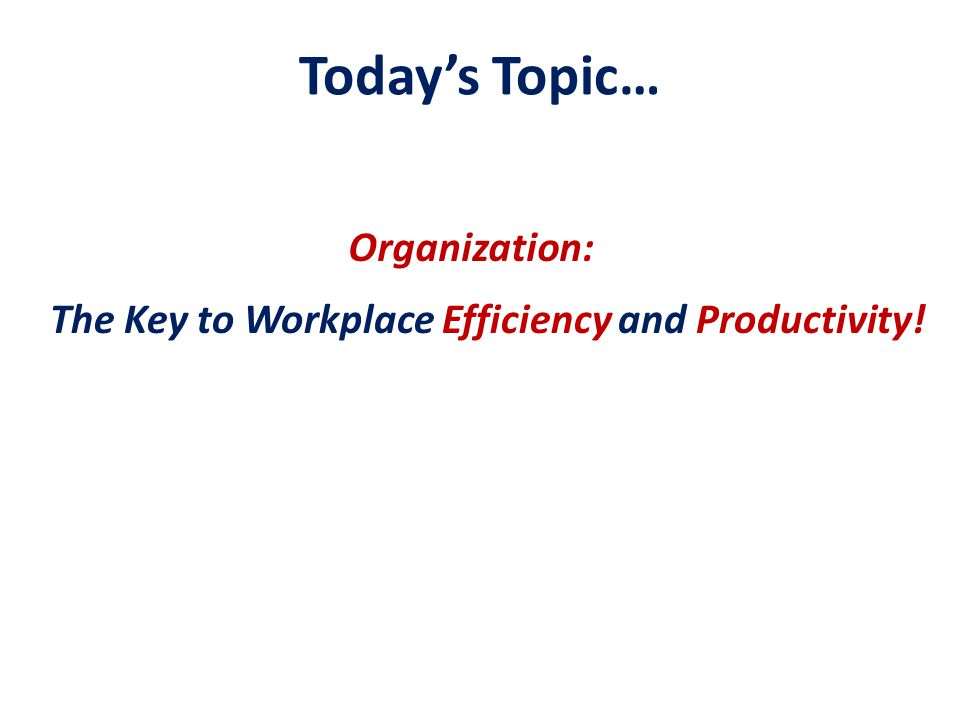 Today's Topic… The Key to Workplace Efficiency and Productivity! Organization: