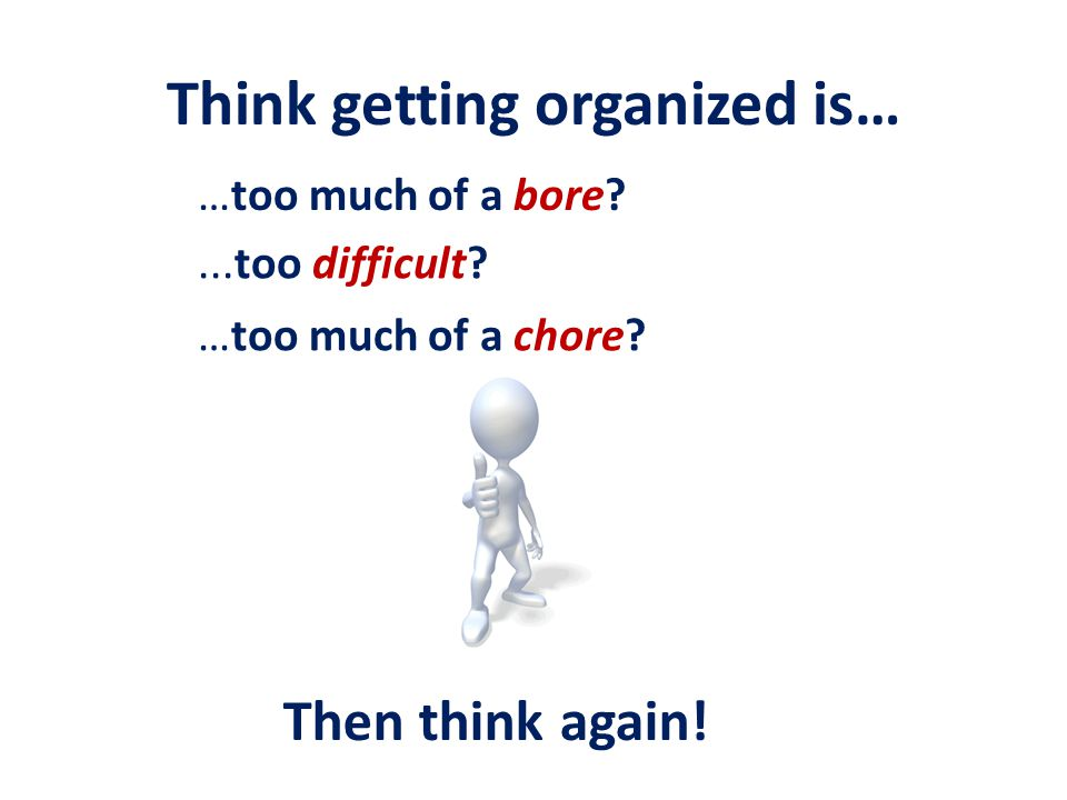 Think getting organized is… …too much of a bore.…too much of a chore?...too difficult.