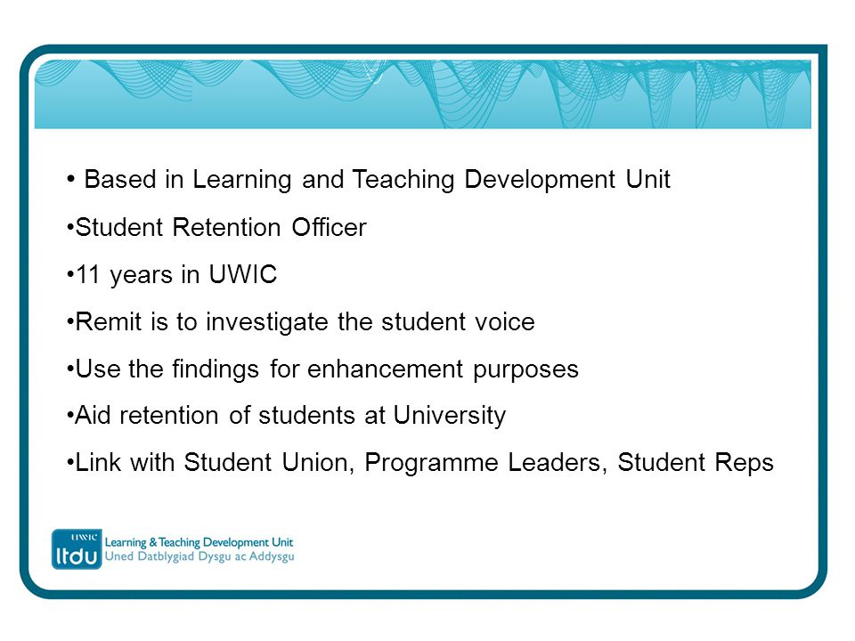 Based in Learning and Teaching Development Unit Student Retention Officer 11 years in UWIC Remit is to investigate the student voice Use the findings for enhancement purposes Aid retention of students at University Link with Student Union, Programme Leaders, Student Reps