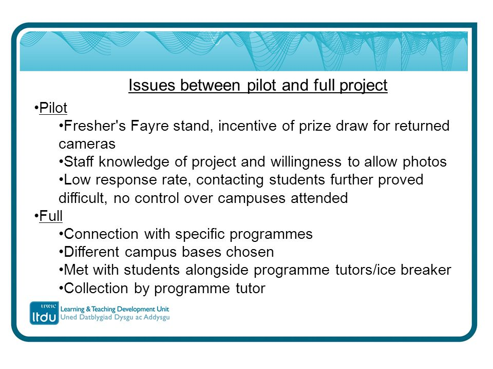 Issues between pilot and full project Pilot Fresher s Fayre stand, incentive of prize draw for returned cameras Staff knowledge of project and willingness to allow photos Low response rate, contacting students further proved difficult, no control over campuses attended Full Connection with specific programmes Different campus bases chosen Met with students alongside programme tutors/ice breaker Collection by programme tutor