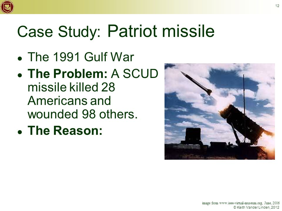 © Keith Vander Linden, 2012 12 Case Study: Patriot missile ● The 1991 Gulf War ● The Problem: A SCUD missile killed 28 Americans and wounded 98 others.