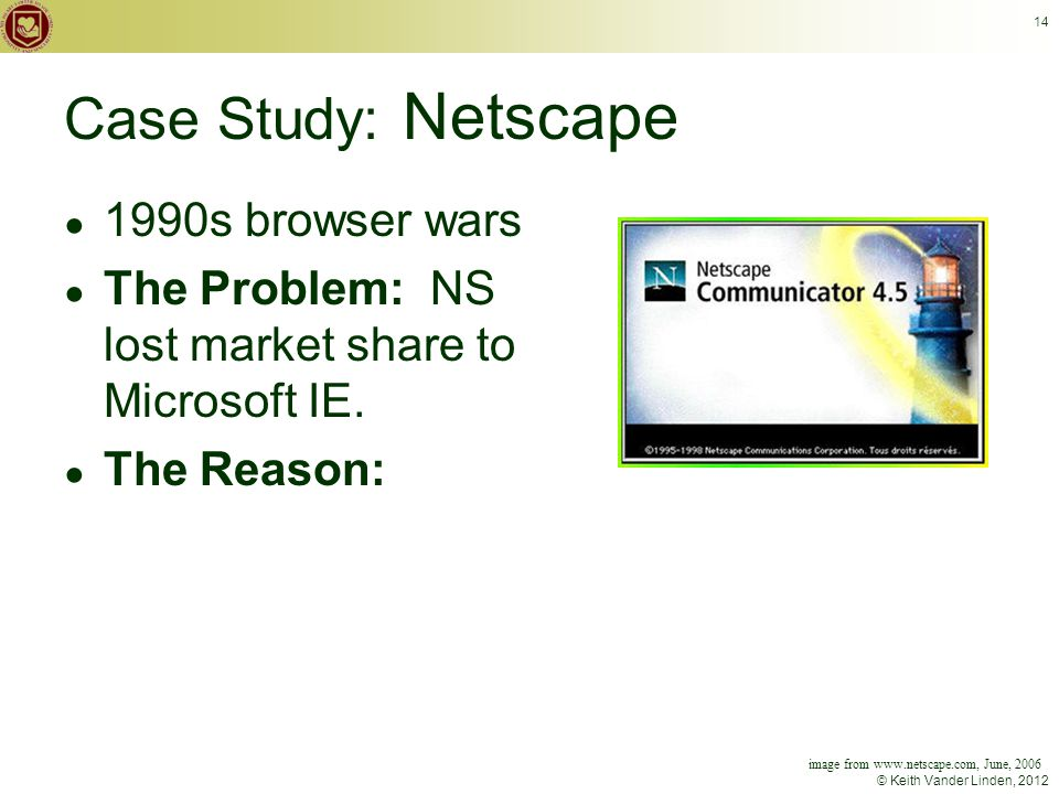 © Keith Vander Linden, 2012 14 Case Study: Netscape ● 1990s browser wars ● The Problem: NS lost market share to Microsoft IE.