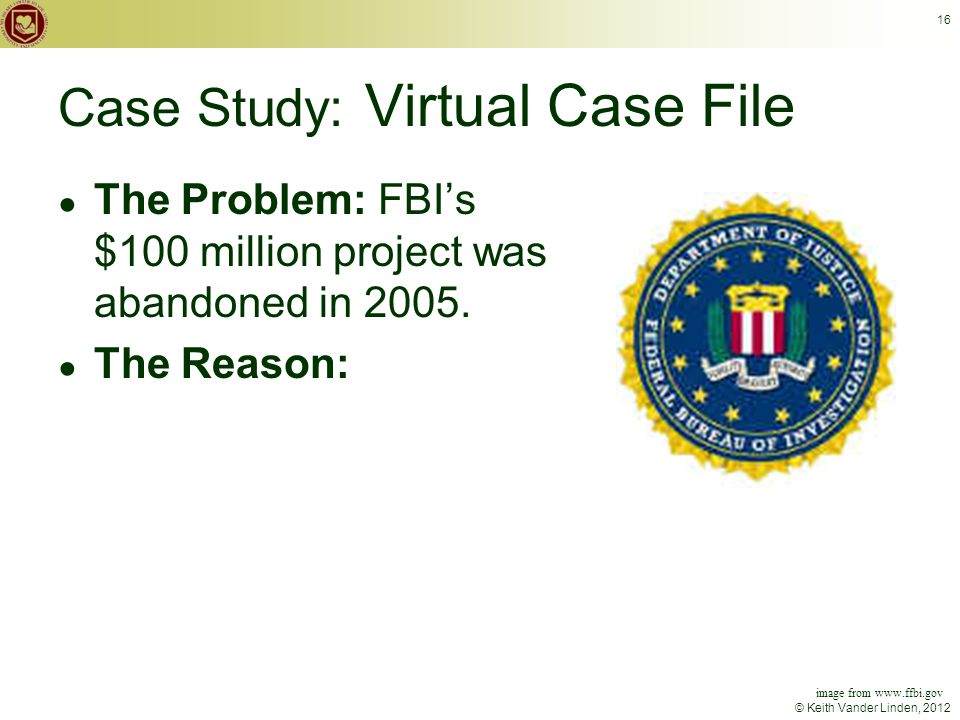 © Keith Vander Linden, 2012 16 Case Study: Virtual Case File ● The Problem: FBI's $100 million project was abandoned in 2005.