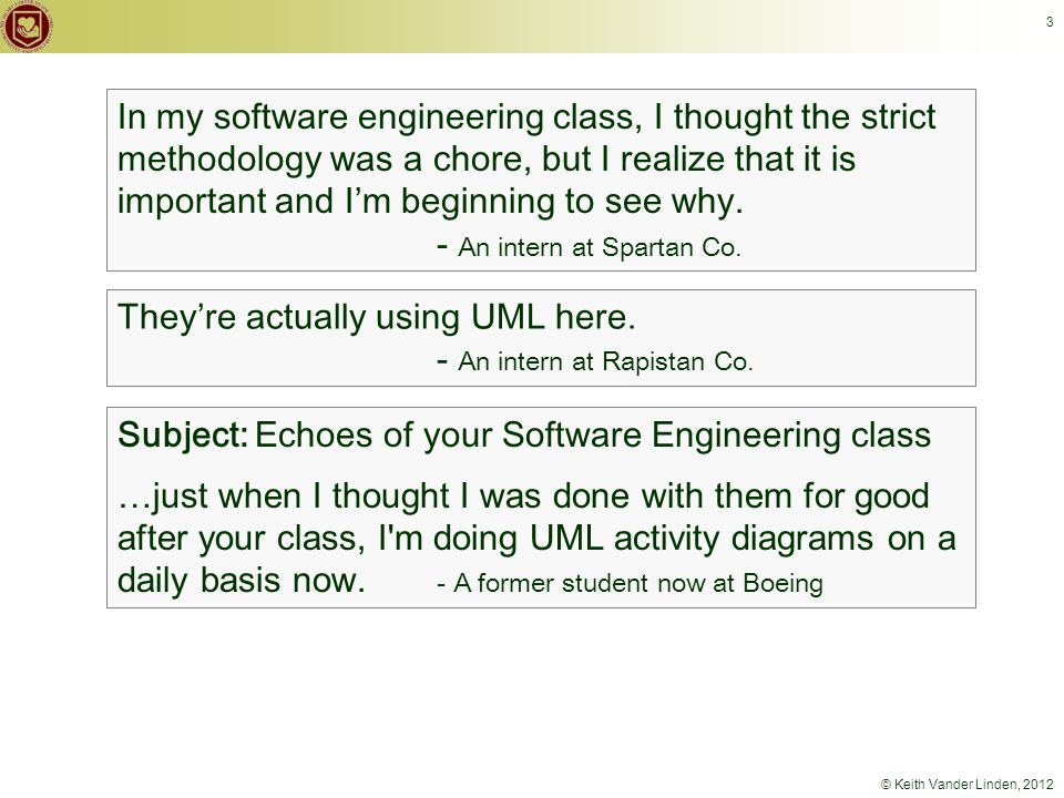 © Keith Vander Linden, 2012 3 Subject: Echoes of your Software Engineering class …just when I thought I was done with them for good after your class, I m doing UML activity diagrams on a daily basis now.