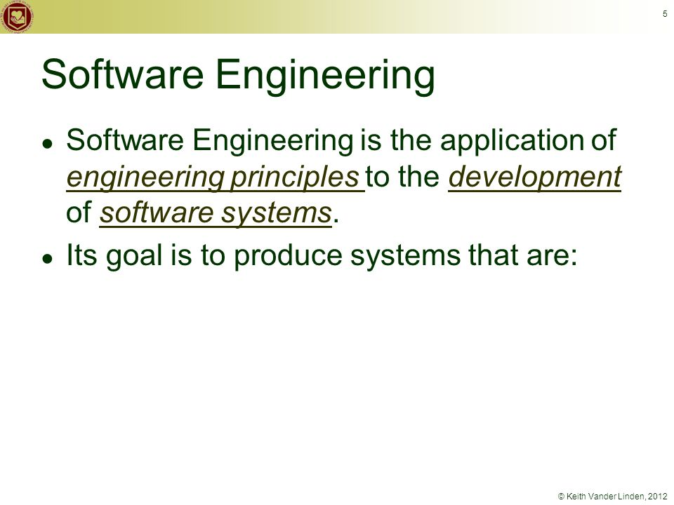 © Keith Vander Linden, 2012 5 Software Engineering ● Software Engineering is the application of engineering principles to the development of software systems.