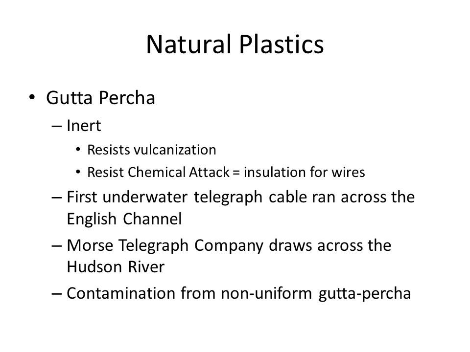 Natural Plastics Gutta Percha – Inert Resists vulcanization Resist Chemical Attack = insulation for wires – First underwater telegraph cable ran across the English Channel – Morse Telegraph Company draws across the Hudson River – Contamination from non-uniform gutta-percha