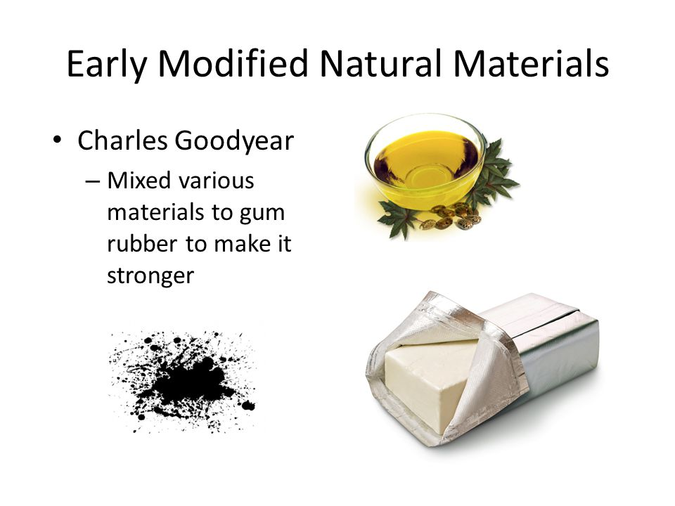 Early Modified Natural Materials Charles Goodyear – Mixed various materials to gum rubber to make it stronger