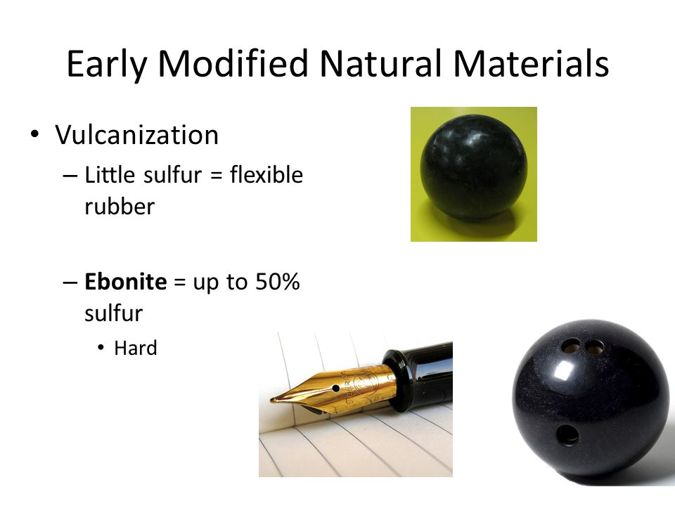 Early Modified Natural Materials Vulcanization – Little sulfur = flexible rubber – Ebonite = up to 50% sulfur Hard