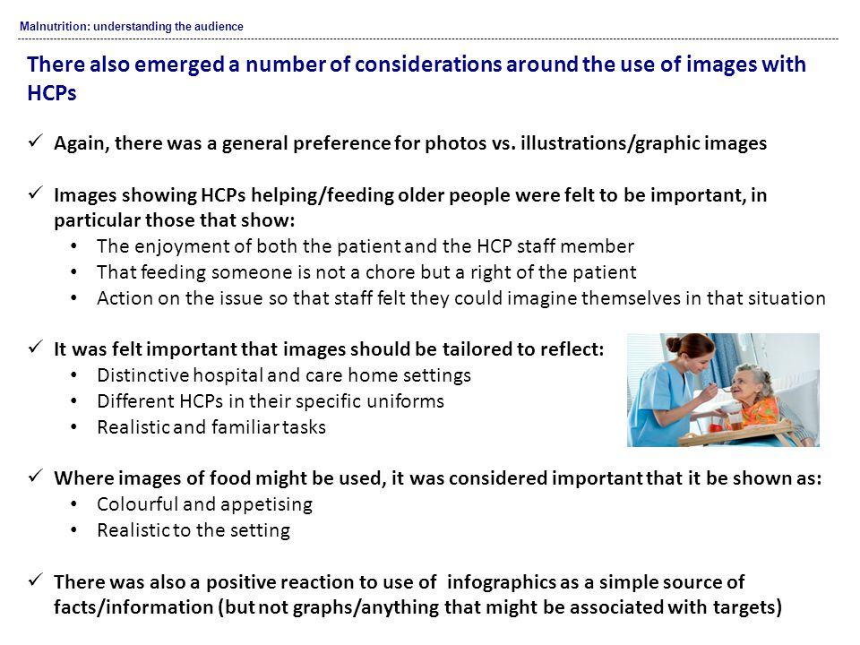 Malnutrition: understanding the audience There also emerged a number of considerations around the use of images with HCPs Again, there was a general preference for photos vs.