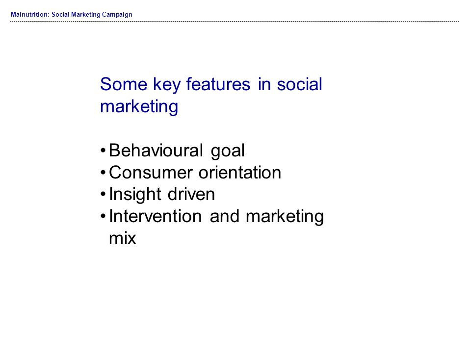 Some key features in social marketing Behavioural goal Consumer orientation Insight driven Intervention and marketing mix