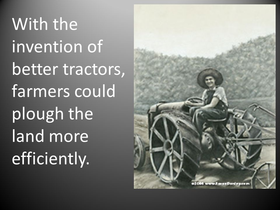 With the invention of better tractors, farmers could plough the land more efficiently.
