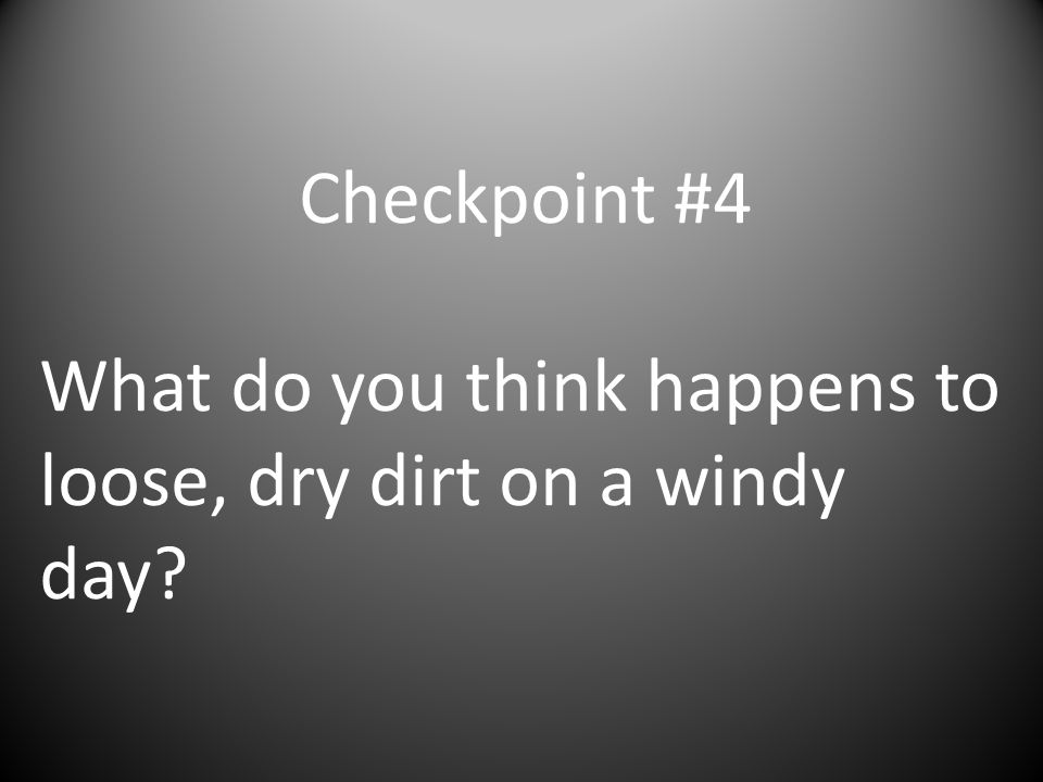 Checkpoint #4 What do you think happens to loose, dry dirt on a windy day?