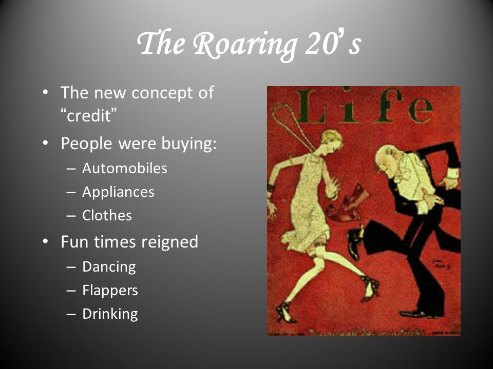 The Roaring 20 ' s The new concept of credit People were buying: – Automobiles – Appliances – Clothes Fun times reigned – Dancing – Flappers – Drinking