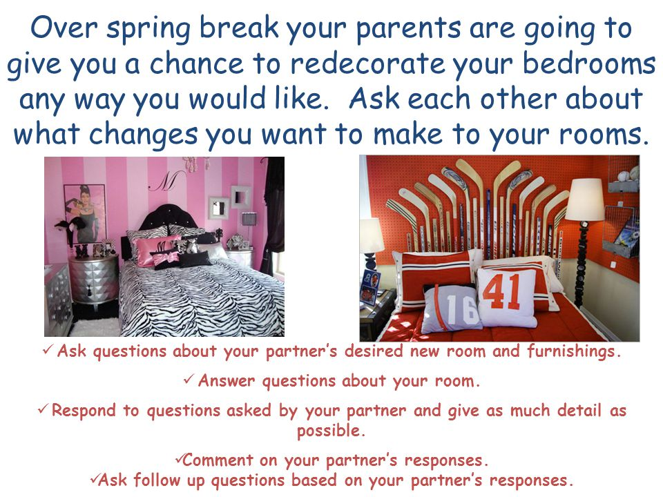 Over spring break your parents are going to give you a chance to redecorate your bedrooms any way you would like.