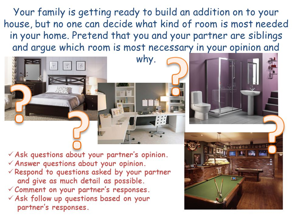 Your family is getting ready to build an addition on to your house, but no one can decide what kind of room is most needed in your home.