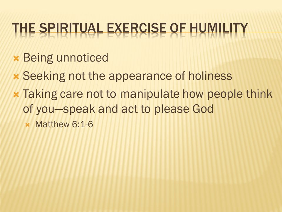 BBeing unnoticed SSeeking not the appearance of holiness TTaking care not to manipulate how people think of you—speak and act to please God MMatthew 6:1-6