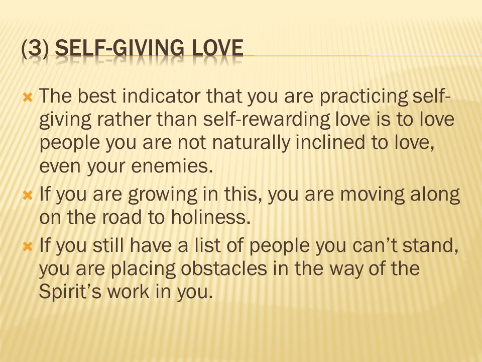  The best indicator that you are practicing self- giving rather than self-rewarding love is to love people you are not naturally inclined to love, even your enemies.
