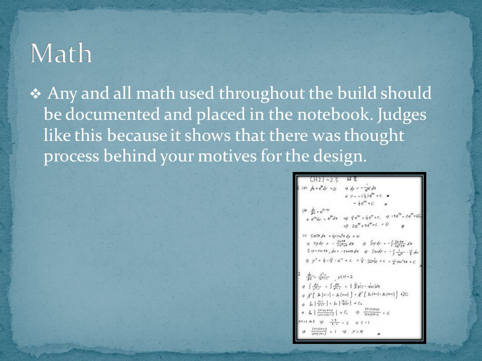  Any and all math used throughout the build should be documented and placed in the notebook.