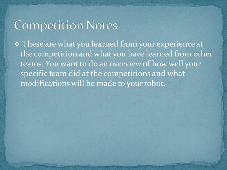  These are what you learned from your experience at the competition and what you have learned from other teams. You want to do an overview of how wel