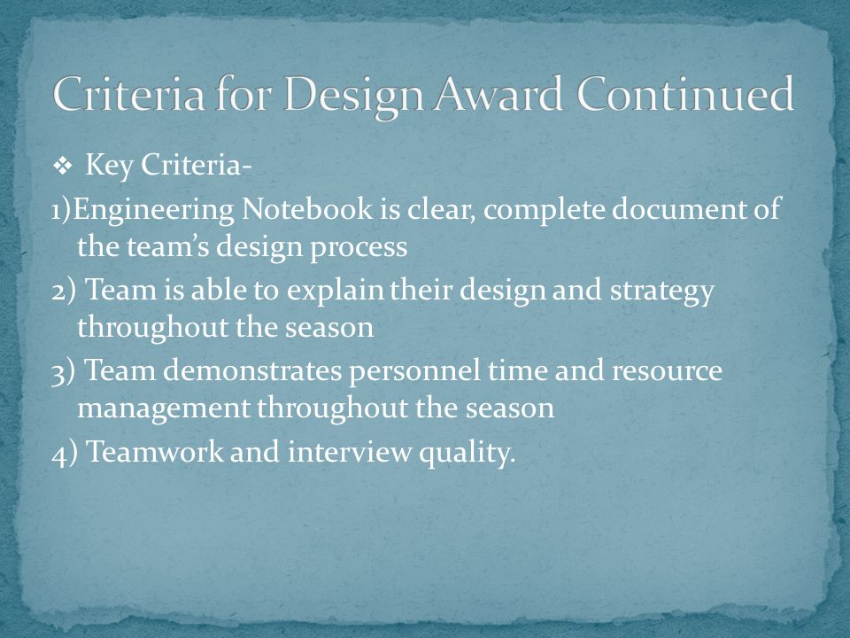  Key Criteria- 1)Engineering Notebook is clear, complete document of the team's design process 2) Team is able to explain their design and strategy throughout the season 3) Team demonstrates personnel time and resource management throughout the season 4) Teamwork and interview quality.