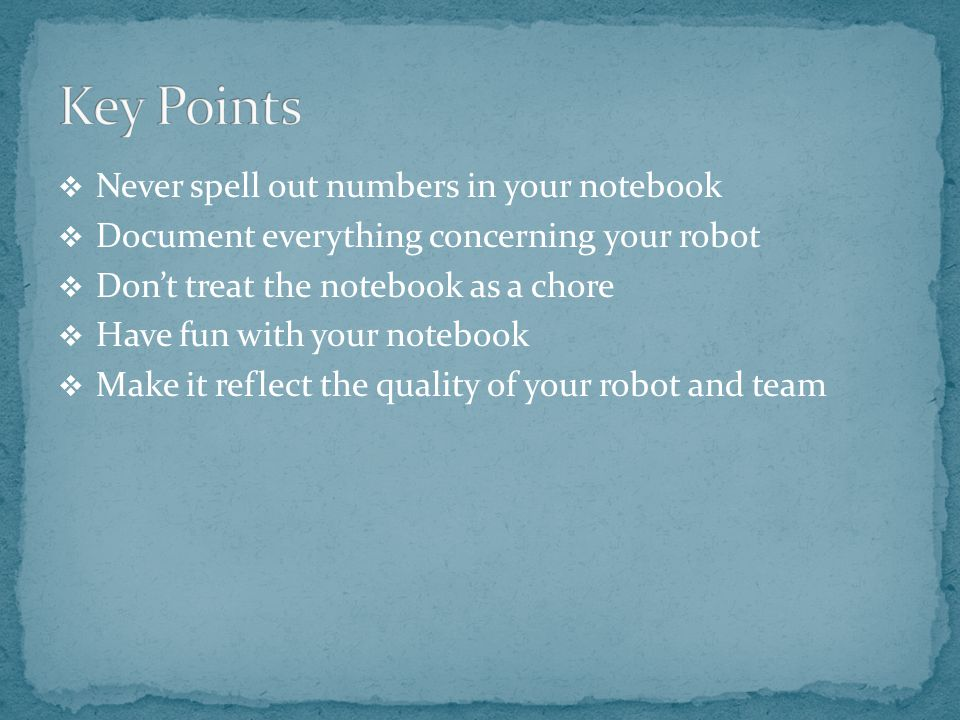  Never spell out numbers in your notebook  Document everything concerning your robot  Don't treat the notebook as a chore  Have fun with your notebook  Make it reflect the quality of your robot and team