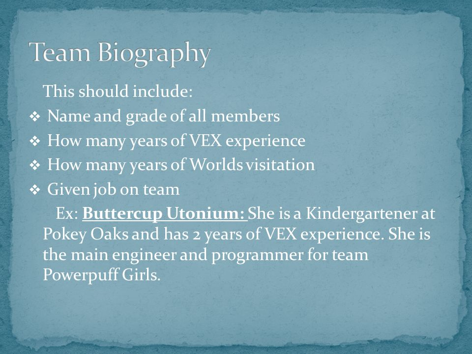 This should include:  Name and grade of all members  How many years of VEX experience  How many years of Worlds visitation  Given job on team Ex: Buttercup Utonium: She is a Kindergartener at Pokey Oaks and has 2 years of VEX experience.