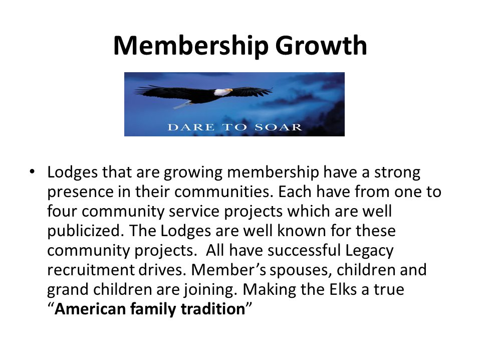 Membership Growth Lodges that are growing membership have a strong presence in their communities.