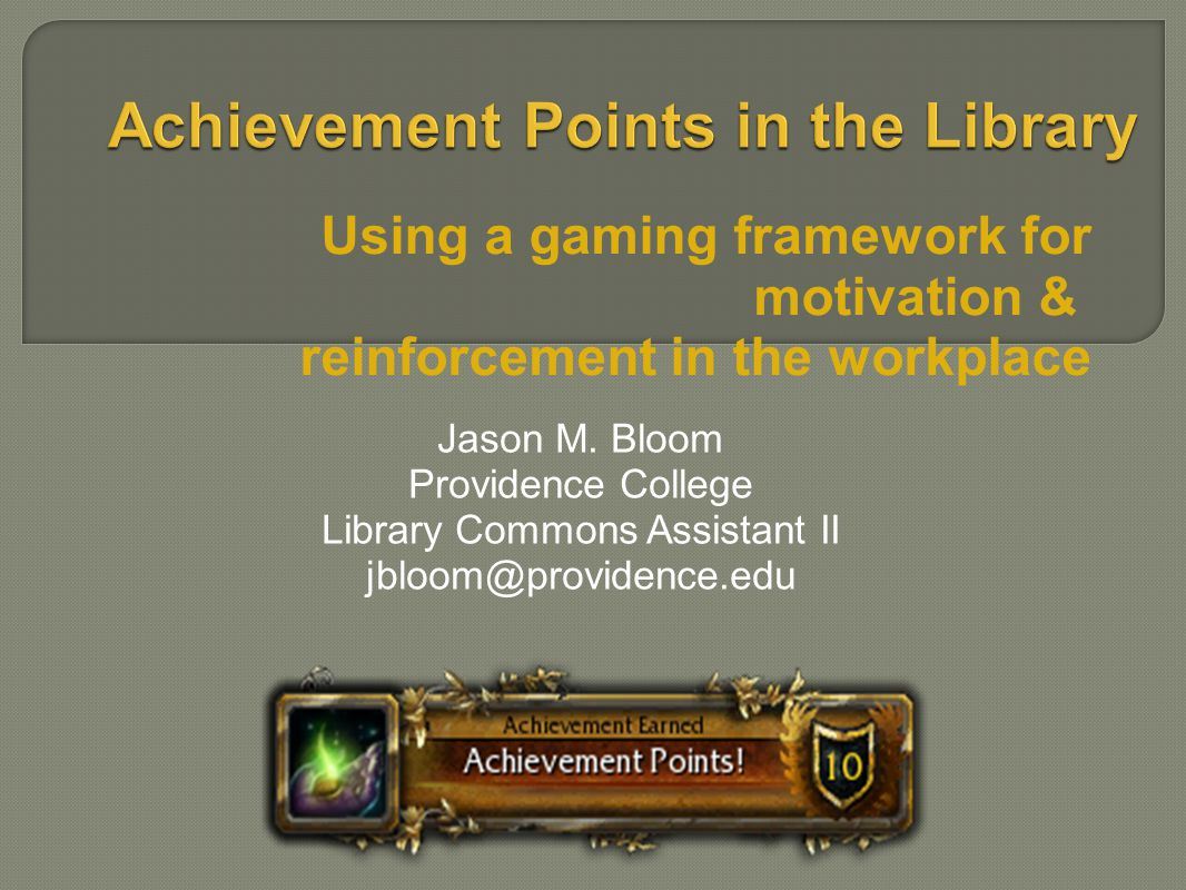 Using a gaming framework for motivation & reinforcement in the workplace Jason M.