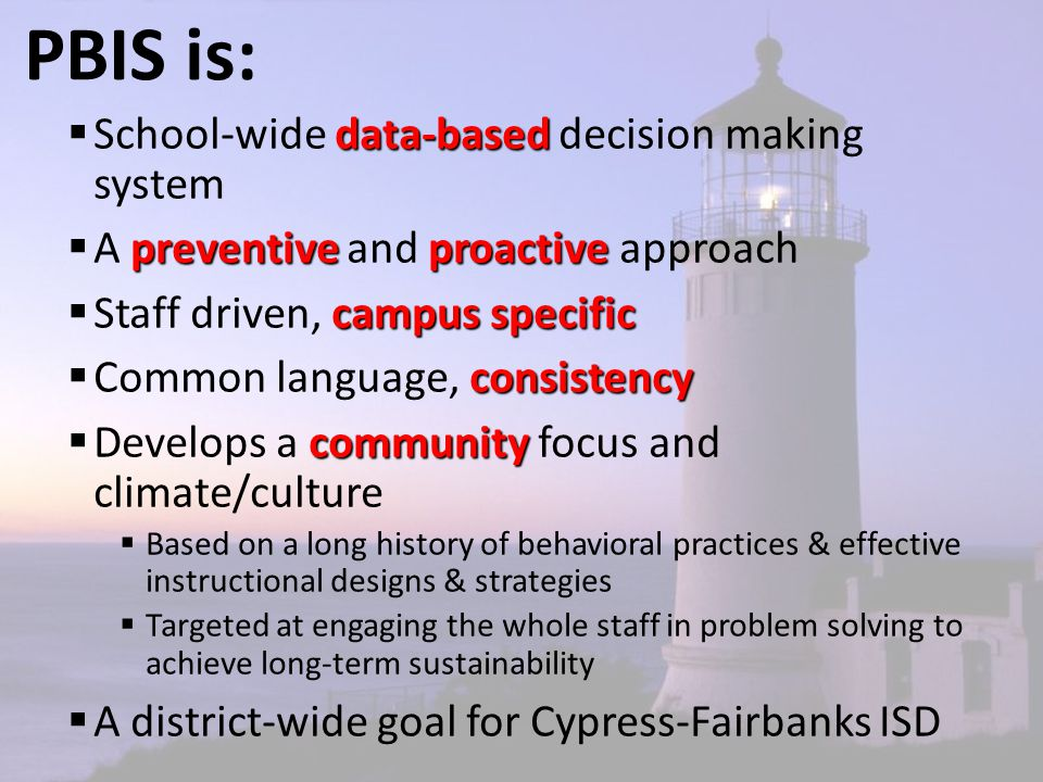 PBIS is: data-based  School-wide data-based decision making system preventiveproactive  A preventive and proactive approach campus specific  Staff driven, campus specific consistency  Common language, consistency community  Develops a community focus and climate/culture  Based on a long history of behavioral practices & effective instructional designs & strategies  Targeted at engaging the whole staff in problem solving to achieve long-term sustainability  A district-wide goal for Cypress-Fairbanks ISD