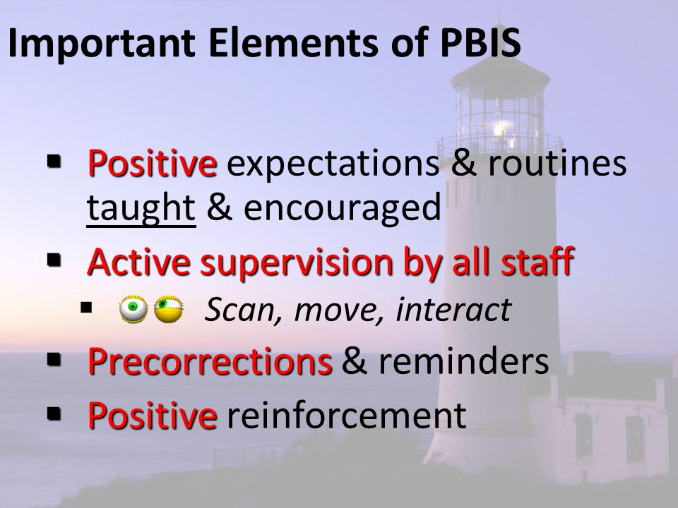 Important Elements of PBIS  Positive  Positive expectations & routines taught & encouraged  Active supervision by all staff  Scan, move, interact  Precorrections  Precorrections & reminders  Positive  Positive reinforcement