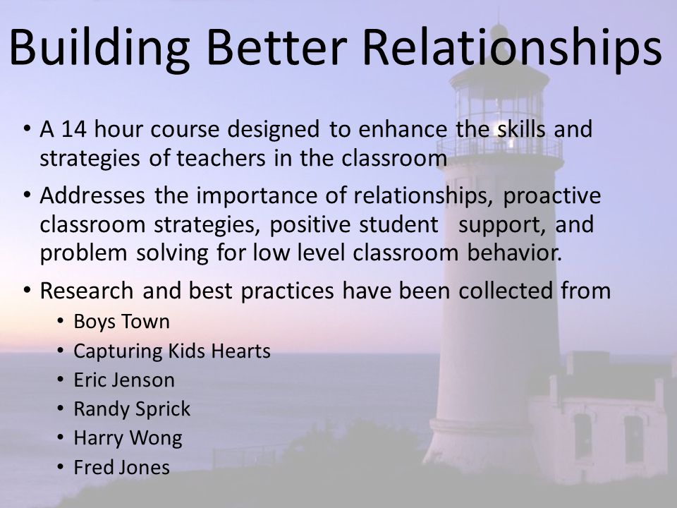 Building Better Relationships A 14 hour course designed to enhance the skills and strategies of teachers in the classroom Addresses the importance of relationships, proactive classroom strategies, positive student support, and problem solving for low level classroom behavior.
