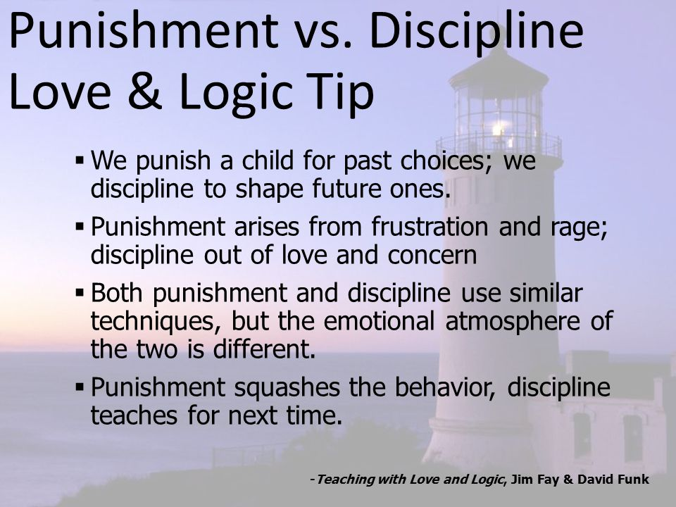 Punishment vs. Discipline Love & Logic Tip  We punish a child for past choices; we discipline to shape future ones.  Punishment arises from frustrat
