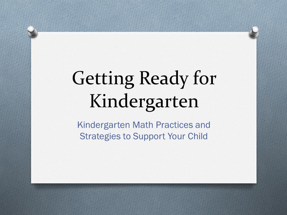 Getting Ready for Kindergarten Kindergarten Math Practices and Strategies to Support Your Child