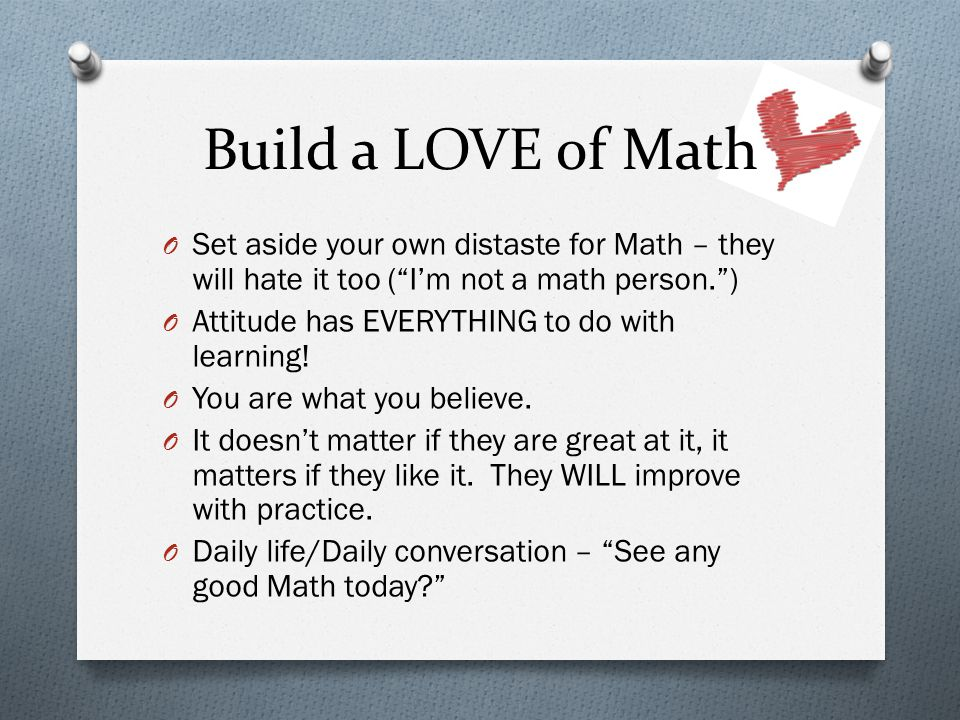 Build a LOVE of Math O Set aside your own distaste for Math – they will hate it too ( I'm not a math person. ) O Attitude has EVERYTHING to do with learning.