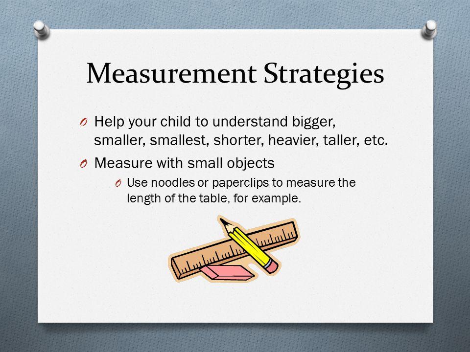 Measurement Strategies O Help your child to understand bigger, smaller, smallest, shorter, heavier, taller, etc.