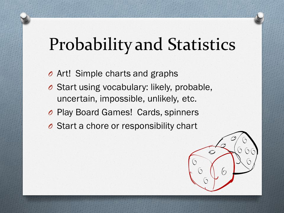 Probability and Statistics O Art! Simple charts and graphs O Start using vocabulary: likely, probable, uncertain, impossible, unlikely, etc. O Play Bo