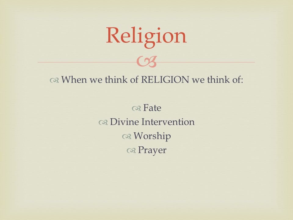   When we think of RELIGION we think of:  Fate  Divine Intervention  Worship  Prayer Religion
