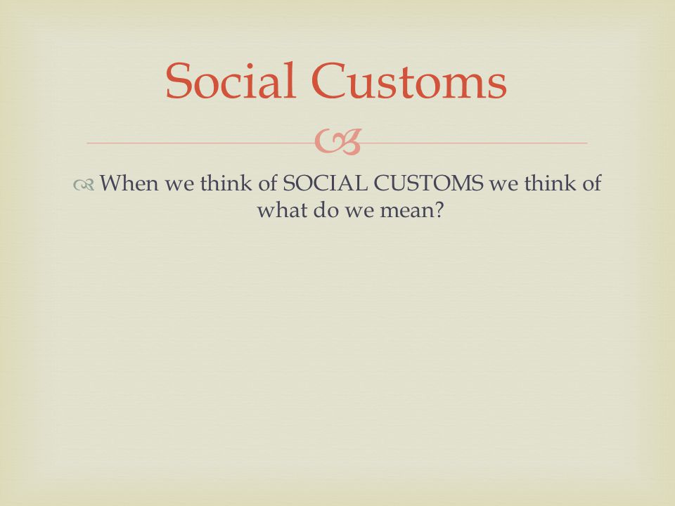   When we think of SOCIAL CUSTOMS we think of what do we mean Social Customs