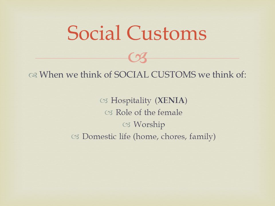   When we think of SOCIAL CUSTOMS we think of:  Hospitality ( XENIA )  Role of the female  Worship  Domestic life (home, chores, family) Social Customs
