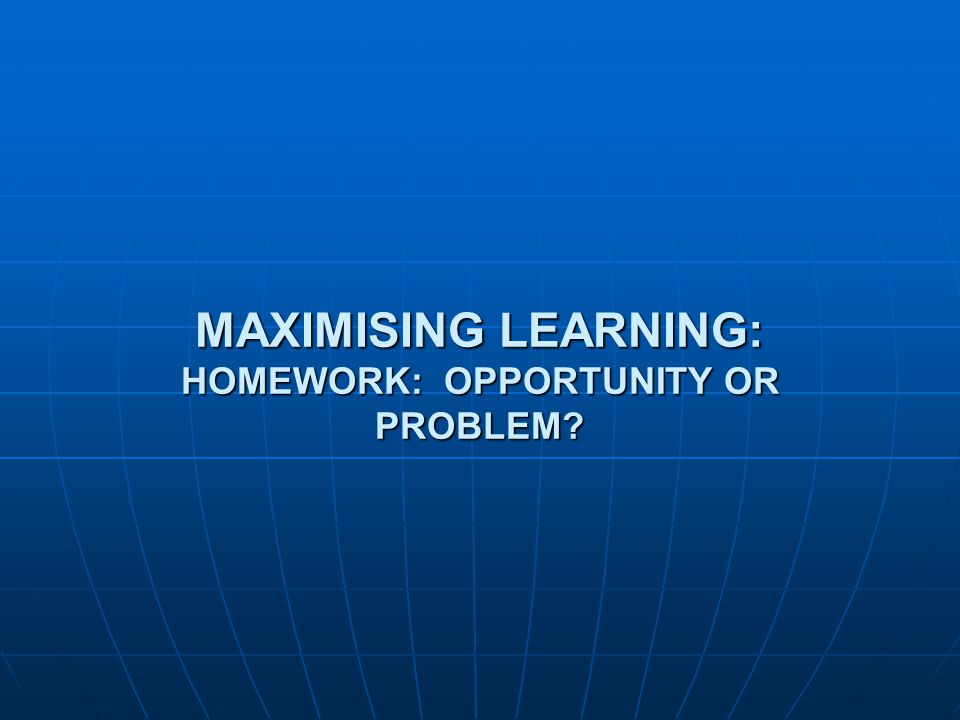 MAXIMISING LEARNING: HOMEWORK: OPPORTUNITY OR PROBLEM