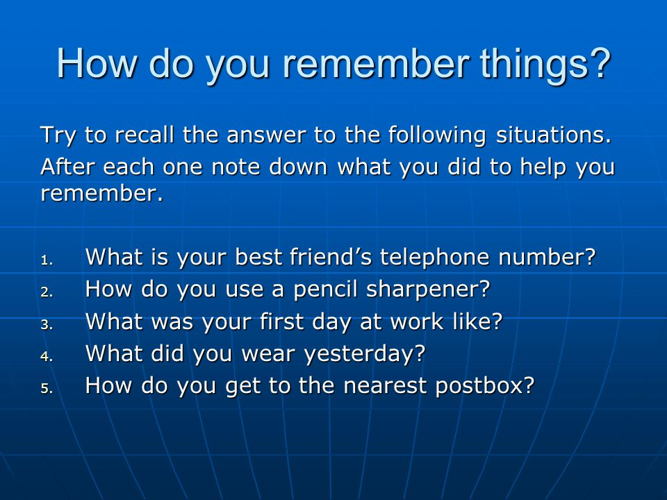 How do you remember things. Try to recall the answer to the following situations.