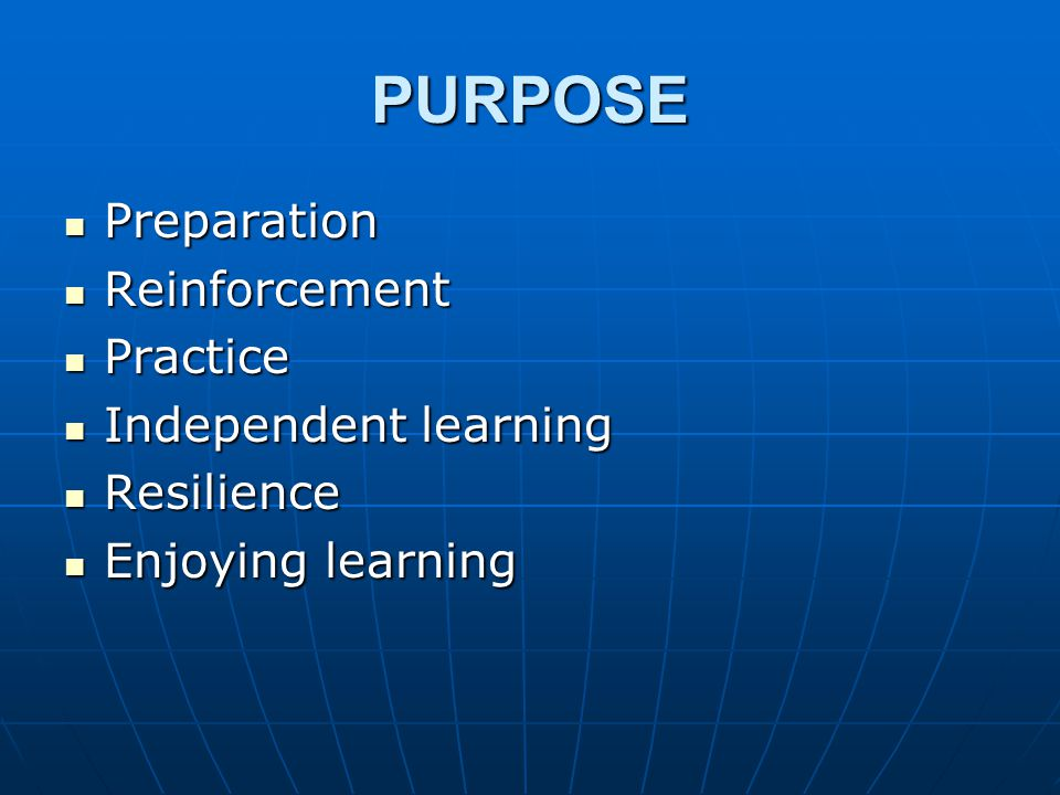 PURPOSE Preparation Preparation Reinforcement Reinforcement Practice Practice Independent learning Independent learning Resilience Resilience Enjoying learning Enjoying learning
