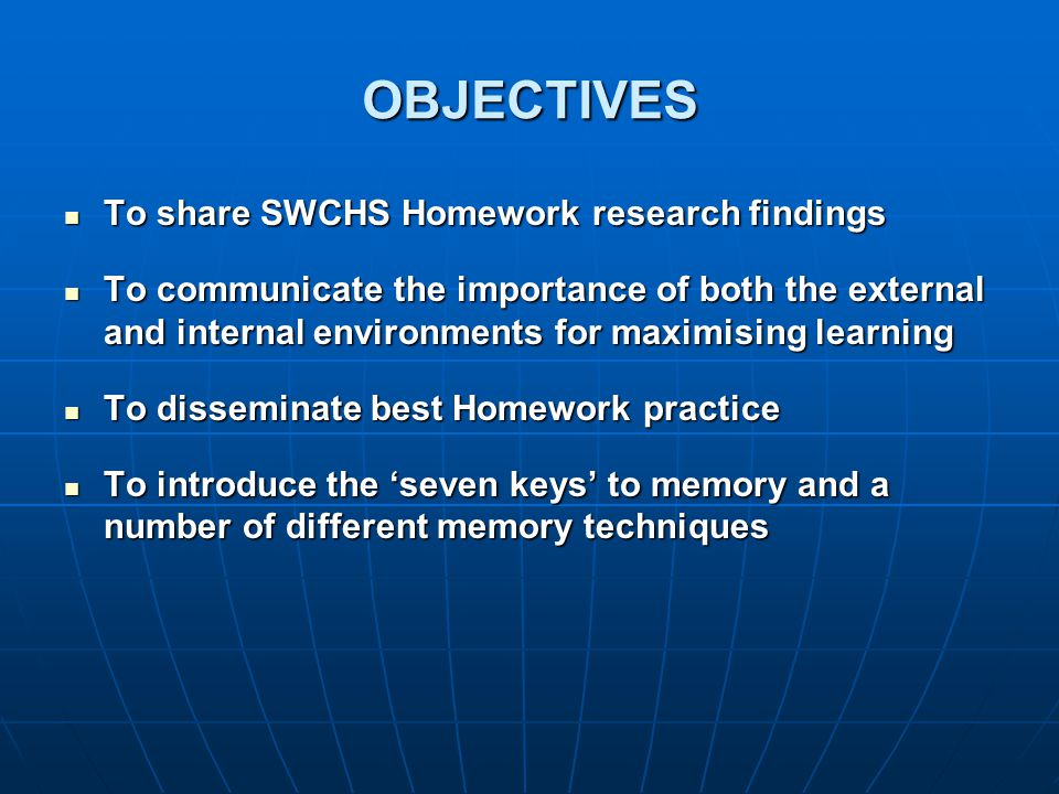 OBJECTIVES To share SWCHS Homework research findings To share SWCHS Homework research findings To communicate the importance of both the external and internal environments for maximising learning To communicate the importance of both the external and internal environments for maximising learning To disseminate best Homework practice To disseminate best Homework practice To introduce the 'seven keys' to memory and a number of different memory techniques To introduce the 'seven keys' to memory and a number of different memory techniques